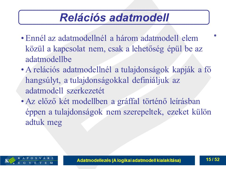 Adatmodellezés (A logikai adatmodell kialakítása) 15 / 52 Relációs adatmodell Ennél az adatmodellnél a három adatmodell elem közül a kapcsolat nem, cs