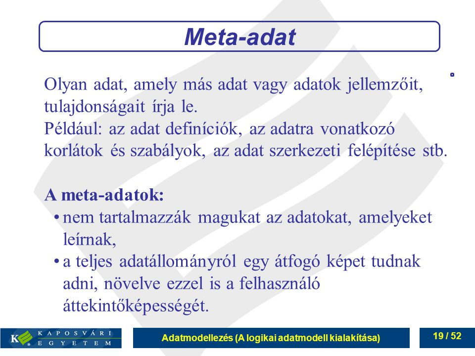 Adatmodellezés (A logikai adatmodell kialakítása) 19 / 52 Meta-adat Olyan adat, amely más adat vagy adatok jellemzőit, tulajdonságait írja le. Például