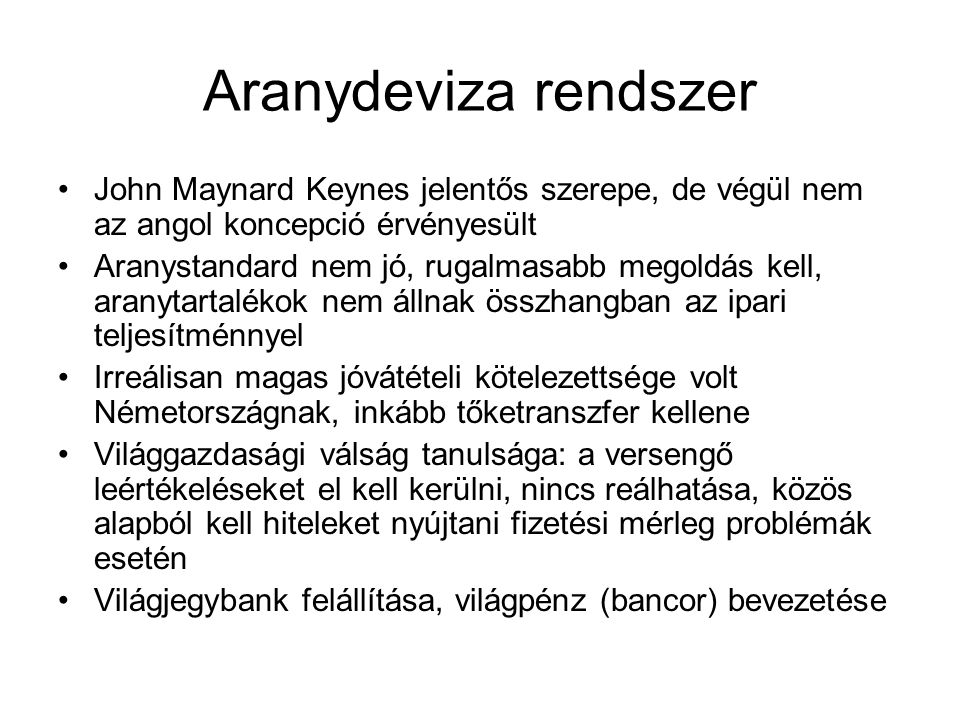 Aranydeviza rendszer John Maynard Keynes jelentős szerepe, de végül nem az angol koncepció érvényesült Aranystandard nem jó, rugalmasabb megoldás kell