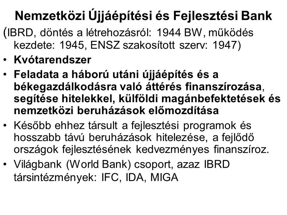 Nemzetközi Újjáépítési és Fejlesztési Bank ( IBRD, döntés a létrehozásról: 1944 BW, működés kezdete: 1945, ENSZ szakosított szerv: 1947) Kvótarendszer