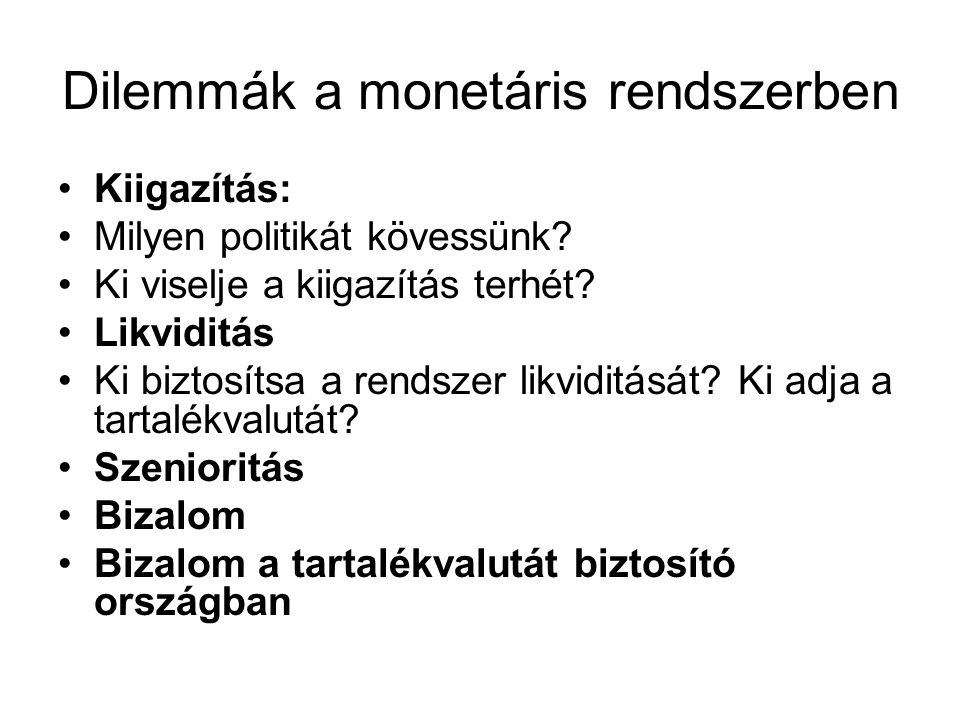 Dilemmák a monetáris rendszerben Kiigazítás: Milyen politikát kövessünk? Ki viselje a kiigazítás terhét? Likviditás Ki biztosítsa a rendszer likviditá