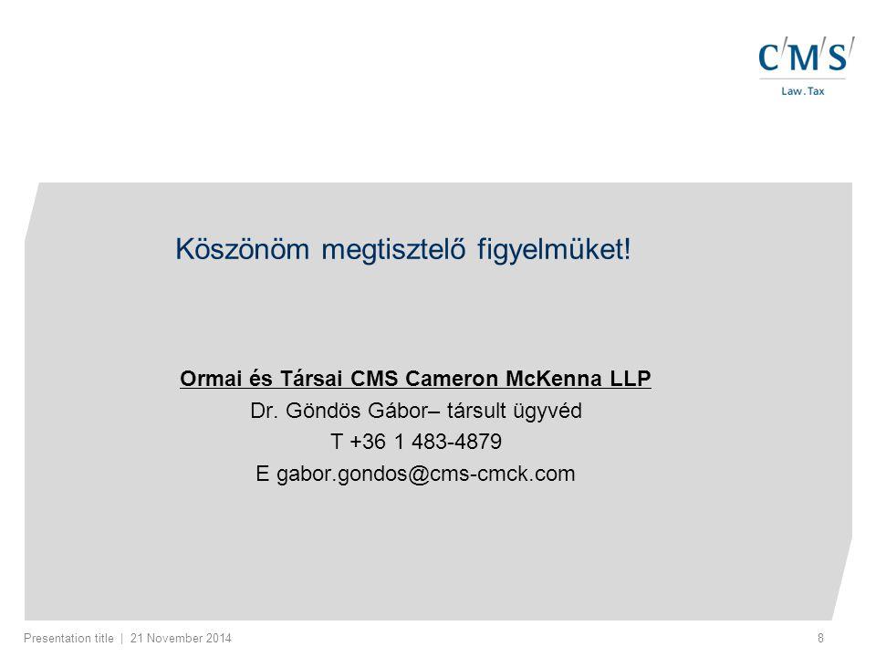 Presentation title | 21 November 20148 Köszönöm megtisztelő figyelmüket! Ormai és Társai CMS Cameron McKenna LLP Dr. Göndös Gábor– társult ügyvéd T +3