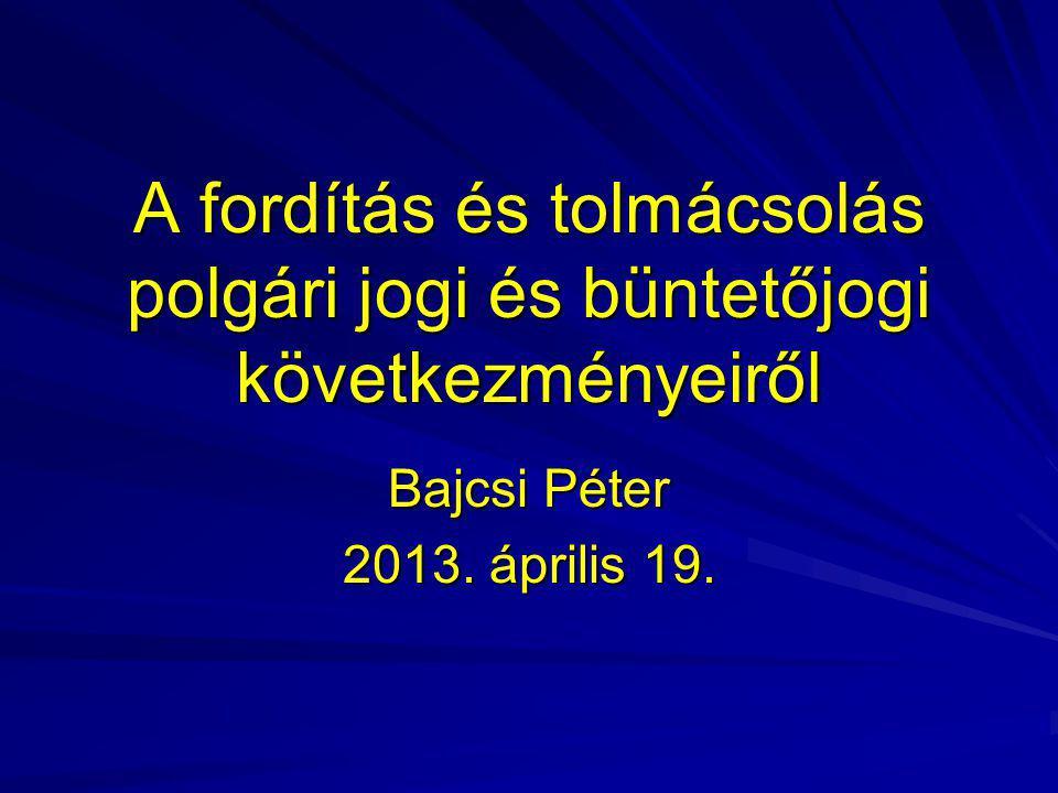 A fordítás és tolmácsolás polgári jogi és büntetőjogi következményeiről Bajcsi Péter 2013. április 19.