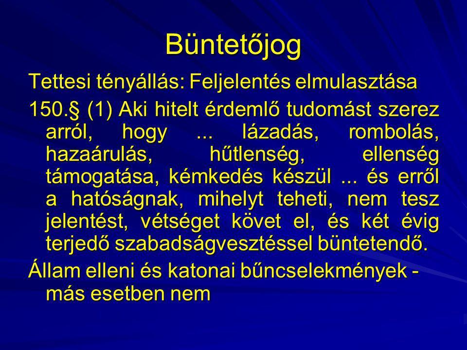 Büntetőjog Tettesi tényállás: Feljelentés elmulasztása 150.§ (1) Aki hitelt érdemlő tudomást szerez arról, hogy... lázadás, rombolás, hazaárulás, hűtl