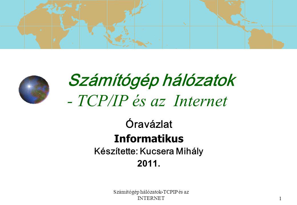Számítógép hálózatok-TCPIP és az INTERNET1 Számítógép hálózatok - TCP/IP és az Internet Óravázlat Informatikus Készítette: Kucsera Mihály 2011.