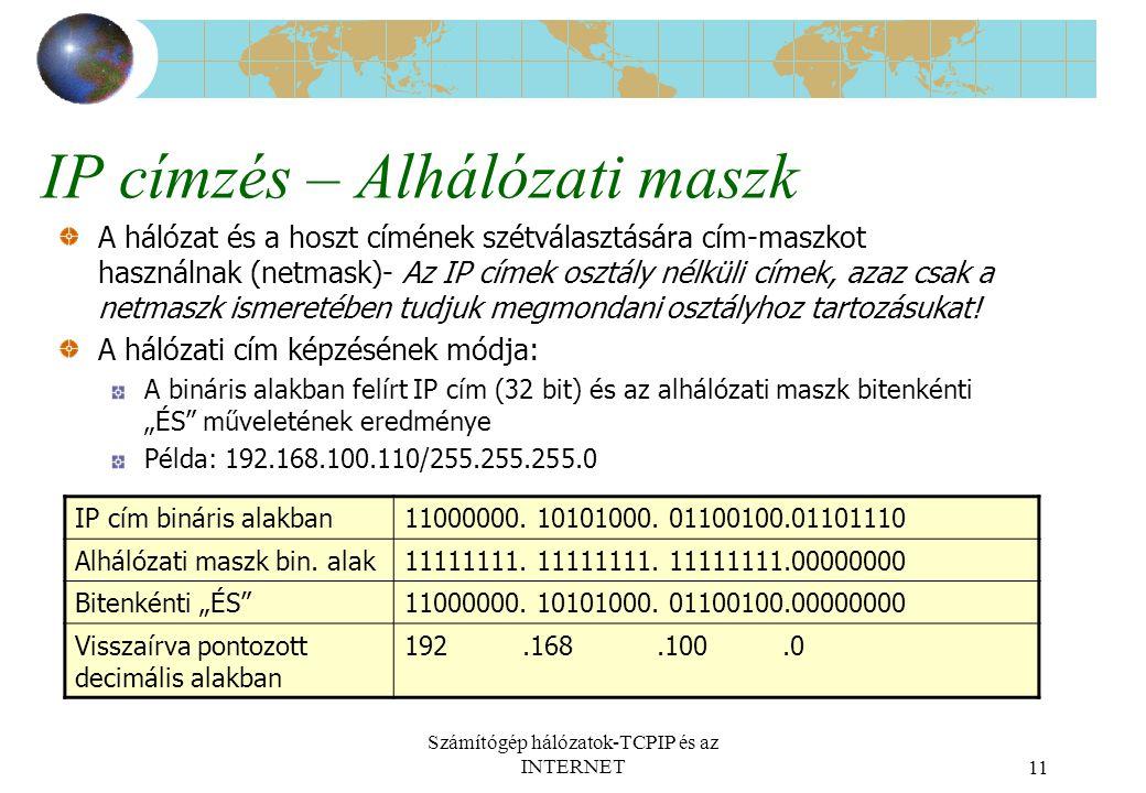 Számítógép hálózatok-TCPIP és az INTERNET11 IP címzés – Alhálózati maszk A hálózat és a hoszt címének szétválasztására cím-maszkot használnak (netmask