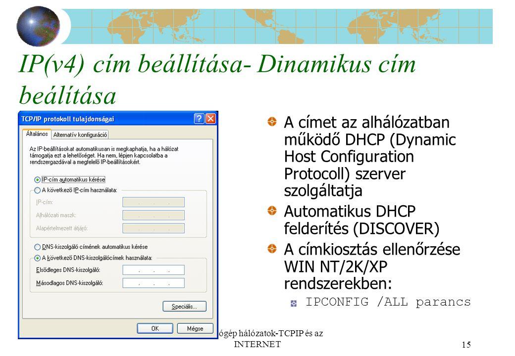 Számítógép hálózatok-TCPIP és az INTERNET15 IP(v4) cím beállítása- Dinamikus cím beálítása A címet az alhálózatban működő DHCP (Dynamic Host Configuration Protocoll) szerver szolgáltatja Automatikus DHCP felderítés (DISCOVER) A címkiosztás ellenőrzése WIN NT/2K/XP rendszerekben: IPCONFIG /ALL parancs