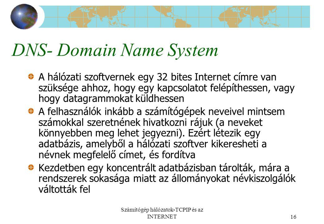 Számítógép hálózatok-TCPIP és az INTERNET16 DNS- Domain Name System A hálózati szoftvernek egy 32 bites Internet címre van szüksége ahhoz, hogy egy kapcsolatot felépíthessen, vagy hogy datagrammokat küldhessen A felhasználók inkább a számítógépek neveivel mintsem számokkal szeretnének hivatkozni rájuk (a neveket könnyebben meg lehet jegyezni).