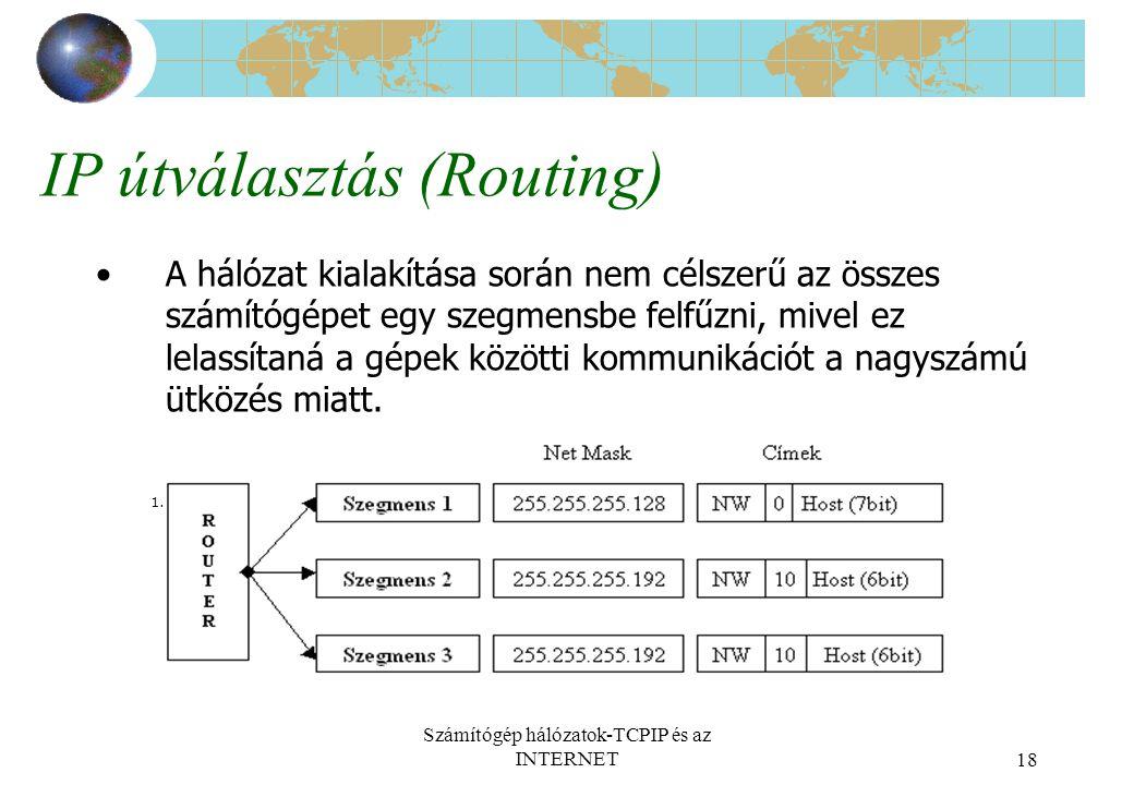 Számítógép hálózatok-TCPIP és az INTERNET18 IP útválasztás (Routing) A hálózat kialakítása során nem célszerű az összes számítógépet egy szegmensbe felfűzni, mivel ez lelassítaná a gépek közötti kommunikációt a nagyszámú ütközés miatt.