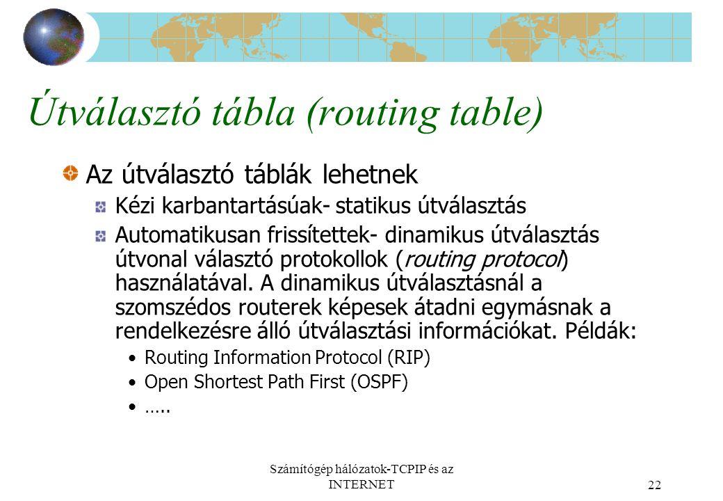 Számítógép hálózatok-TCPIP és az INTERNET22 Útválasztó tábla (routing table) Az útválasztó táblák lehetnek Kézi karbantartásúak- statikus útválasztás Automatikusan frissítettek- dinamikus útválasztás útvonal választó protokollok (routing protocol) használatával.