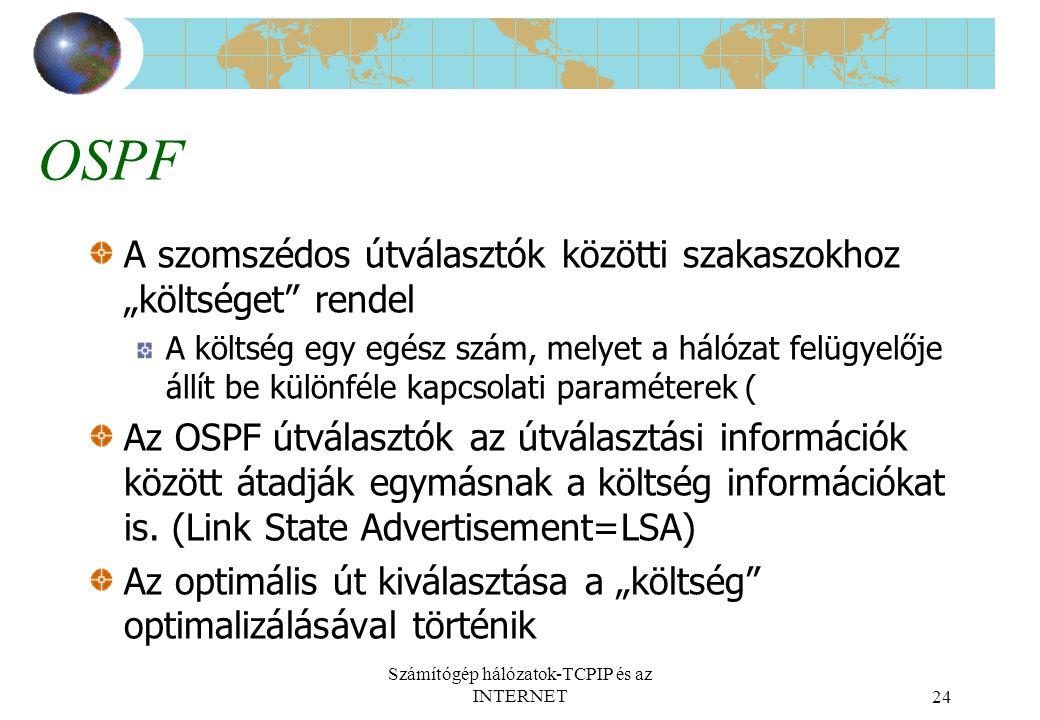 """Számítógép hálózatok-TCPIP és az INTERNET24 OSPF A szomszédos útválasztók közötti szakaszokhoz """"költséget rendel A költség egy egész szám, melyet a hálózat felügyelője állít be különféle kapcsolati paraméterek ( Az OSPF útválasztók az útválasztási információk között átadják egymásnak a költség információkat is."""