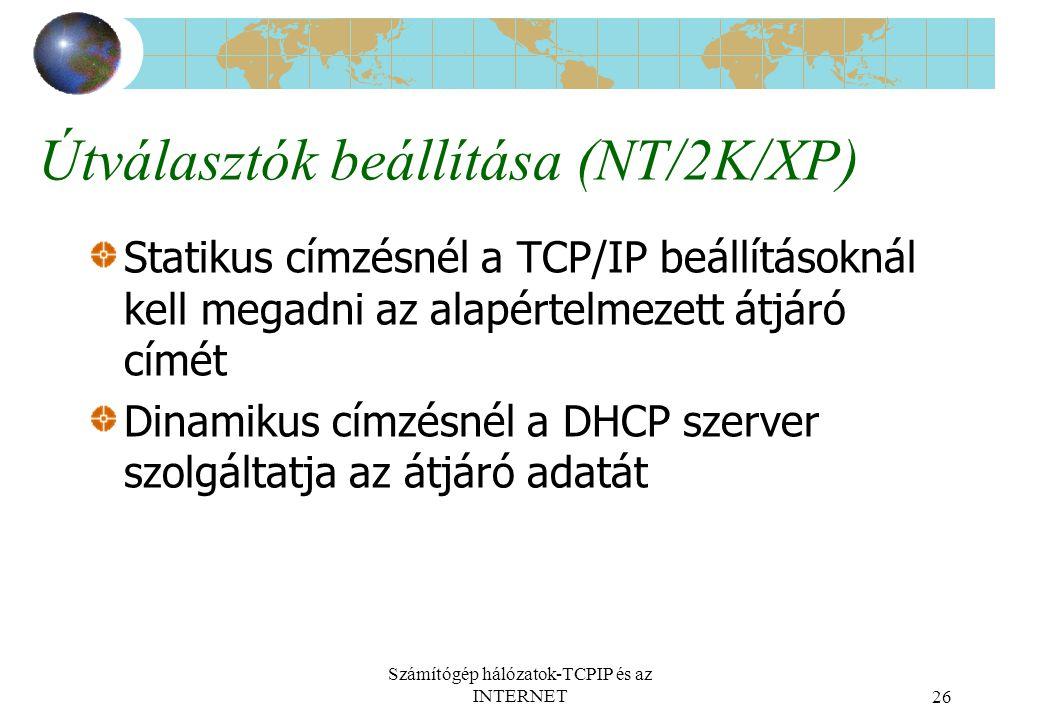 Számítógép hálózatok-TCPIP és az INTERNET26 Útválasztók beállítása (NT/2K/XP) Statikus címzésnél a TCP/IP beállításoknál kell megadni az alapértelmezett átjáró címét Dinamikus címzésnél a DHCP szerver szolgáltatja az átjáró adatát