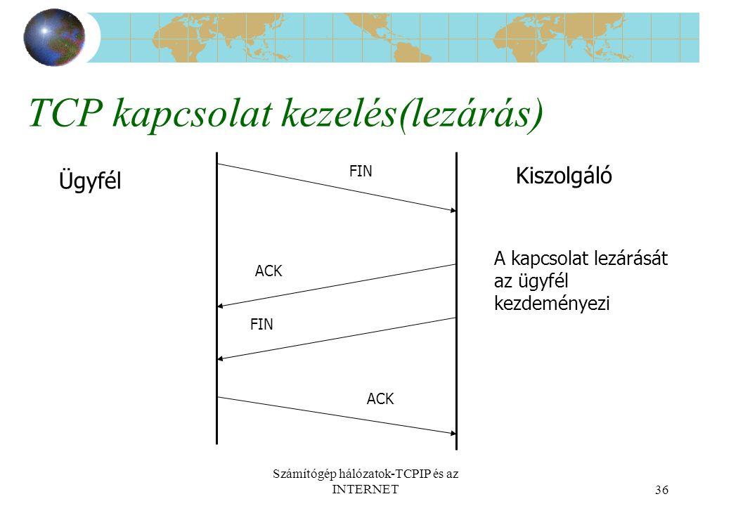 Számítógép hálózatok-TCPIP és az INTERNET36 TCP kapcsolat kezelés(lezárás) Ügyfél Kiszolgáló ACK FIN ACK FIN A kapcsolat lezárását az ügyfél kezdeményezi