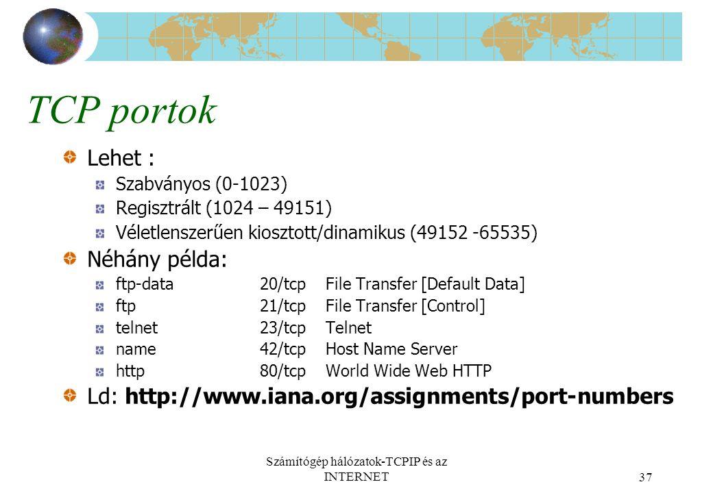 Számítógép hálózatok-TCPIP és az INTERNET37 TCP portok Lehet : Szabványos (0-1023) Regisztrált (1024 – 49151) Véletlenszerűen kiosztott/dinamikus (49152 -65535) Néhány példa: ftp-data 20/tcp File Transfer [Default Data] ftp 21/tcp File Transfer [Control] telnet 23/tcp Telnet name 42/tcp Host Name Server http 80/tcpWorld Wide Web HTTP Ld: http://www.iana.org/assignments/port-numbers