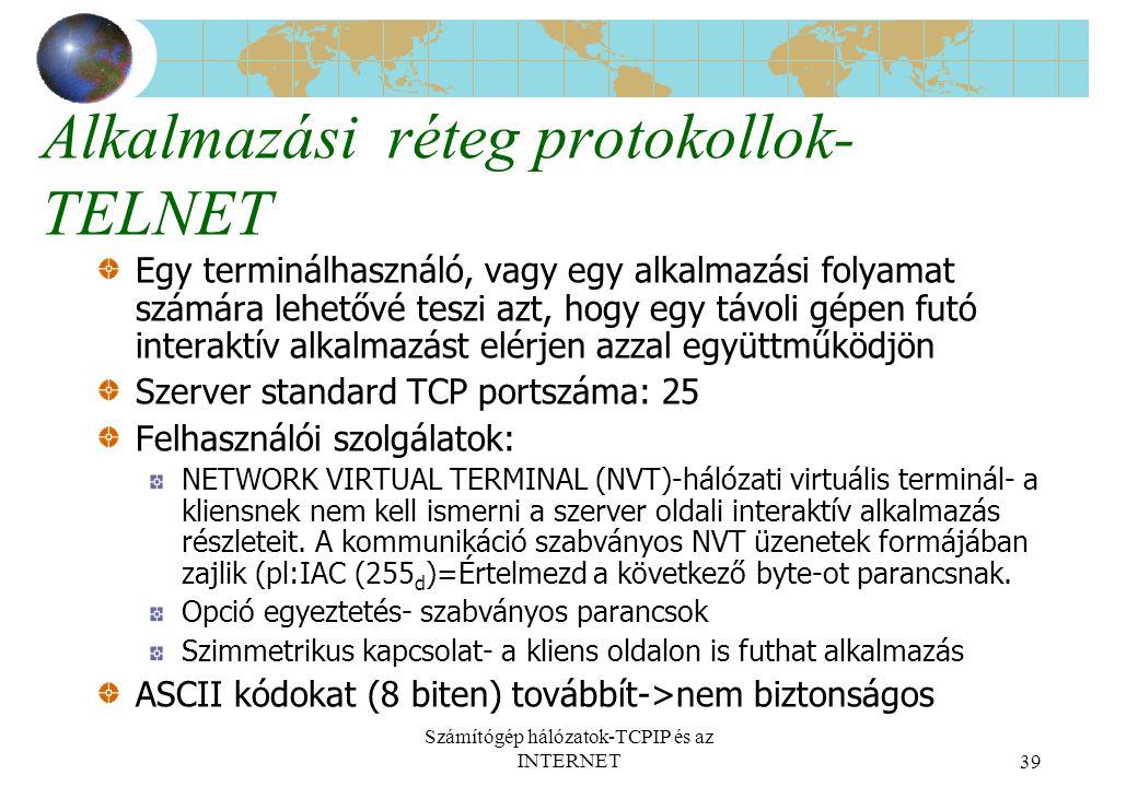 Számítógép hálózatok-TCPIP és az INTERNET39 Alkalmazási réteg protokollok- TELNET Egy terminálhasználó, vagy egy alkalmazási folyamat számára lehetővé teszi azt, hogy egy távoli gépen futó interaktív alkalmazást elérjen azzal együttműködjön Szerver standard TCP portszáma: 25 Felhasználói szolgálatok: NETWORK VIRTUAL TERMINAL (NVT)-hálózati virtuális terminál- a kliensnek nem kell ismerni a szerver oldali interaktív alkalmazás részleteit.