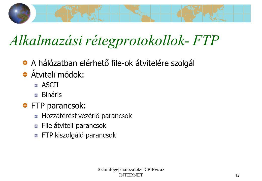 Számítógép hálózatok-TCPIP és az INTERNET42 Alkalmazási rétegprotokollok- FTP A hálózatban elérhető file-ok átvitelére szolgál Átviteli módok: ASCII Bináris FTP parancsok: Hozzáférést vezérlő parancsok File átviteli parancsok FTP kiszolgáló parancsok