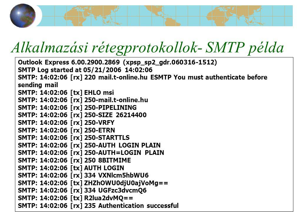 Számítógép hálózatok-TCPIP és az INTERNET44 Alkalmazási rétegprotokollok- SMTP példa Outlook Express 6.00.2900.2869 (xpsp_sp2_gdr.060316-1512) SMTP Log started at 05/21/2006 14:02:06 SMTP: 14:02:06 [rx] 220 mail.t-online.hu ESMTP You must authenticate before sending mail SMTP: 14:02:06 [tx] EHLO msi SMTP: 14:02:06 [rx] 250-mail.t-online.hu SMTP: 14:02:06 [rx] 250-PIPELINING SMTP: 14:02:06 [rx] 250-SIZE 26214400 SMTP: 14:02:06 [rx] 250-VRFY SMTP: 14:02:06 [rx] 250-ETRN SMTP: 14:02:06 [rx] 250-STARTTLS SMTP: 14:02:06 [rx] 250-AUTH LOGIN PLAIN SMTP: 14:02:06 [rx] 250-AUTH=LOGIN PLAIN SMTP: 14:02:06 [rx] 250 8BITMIME SMTP: 14:02:06 [tx] AUTH LOGIN SMTP: 14:02:06 [rx] 334 VXNlcm5hbWU6 SMTP: 14:02:06 [tx] ZHZhOWU0djU0ajVoMg== SMTP: 14:02:06 [rx] 334 UGFzc3dvcmQ6 SMTP: 14:02:06 [tx] R2lua2dvMQ== SMTP: 14:02:06 [rx] 235 Authentication successful
