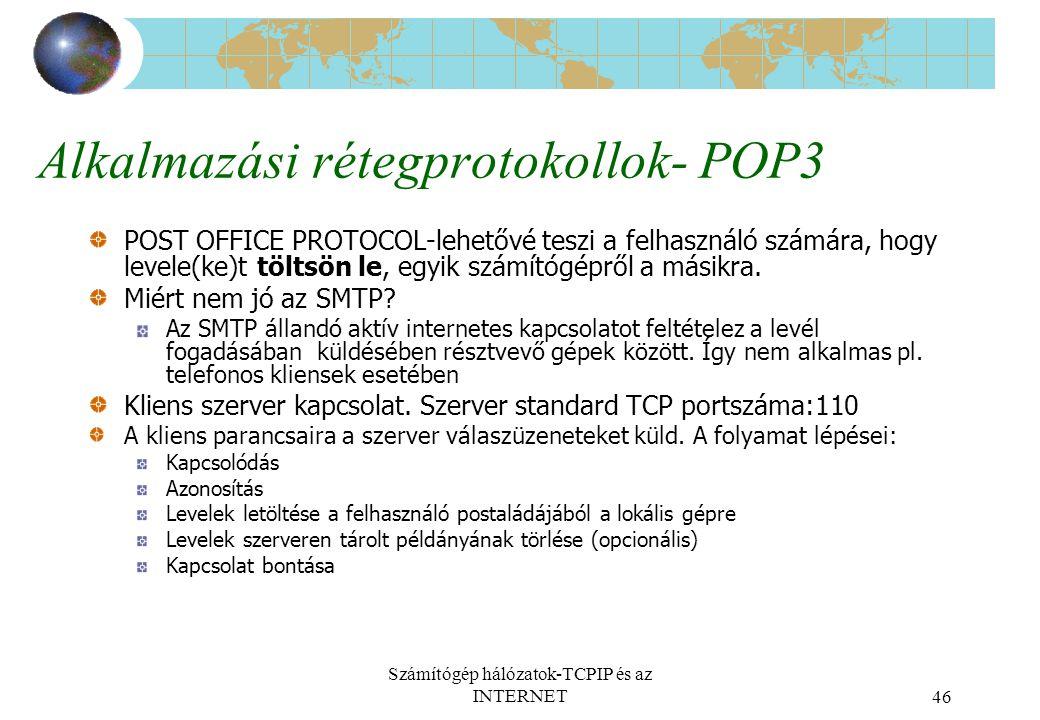Számítógép hálózatok-TCPIP és az INTERNET46 Alkalmazási rétegprotokollok- POP3 POST OFFICE PROTOCOL-lehetővé teszi a felhasználó számára, hogy levele(ke)t töltsön le, egyik számítógépről a másikra.