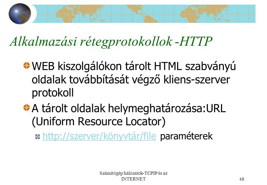 Számítógép hálózatok-TCPIP és az INTERNET48 Alkalmazási rétegprotokollok -HTTP WEB kiszolgálókon tárolt HTML szabványú oldalak továbbítását végző kliens-szerver protokoll A tárolt oldalak helymeghatározása:URL (Uniform Resource Locator) http://szerver/könyvtár/filehttp://szerver/könyvtár/file paraméterek
