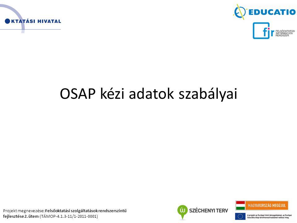 Projekt megnevezése: Felsőoktatási szolgáltatások rendszerszintű fejlesztése 2. ütem (TÁMOP-4.1.3-11/1-2011-0001) OSAP kézi adatok szabályai
