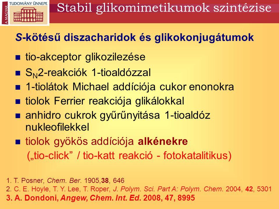 Tioladdíció szénhidrátvázon Alkén partner: glikálok, Ferrier-glikálok regio- és sztereoszelektív nem függ a cukorkonfigurációtól diszacharidok, glikoproteinek, glikolopidek stabil S-analógjai L.