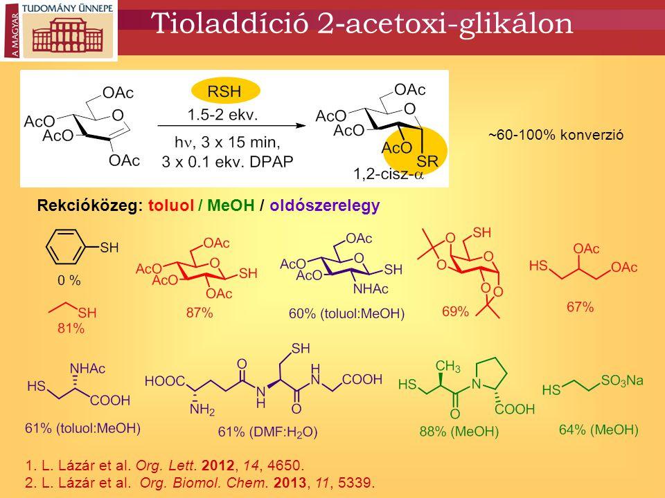 Tioladdíció 2 - acetoxi-glikálon 1. L. Lázár et al. Org. Lett. 2012, 14, 4650. 2. L. Lázár et al. Org. Biomol. Chem. 2013, 11, 5339. ~60-100% konverzi