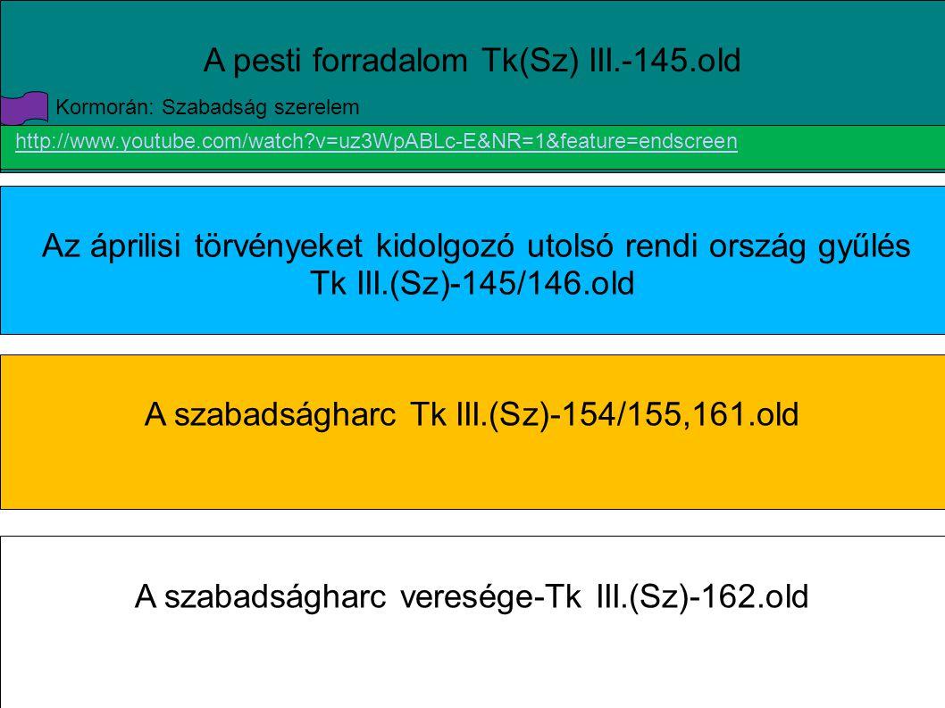 A pesti forradalom Tk(Sz) III.-145.old Az áprilisi törvényeket kidolgozó utolsó rendi ország gyűlés Tk III.(Sz)-145/146.old A szabadságharc Tk III.(Sz)-154/155,161.old A szabadságharc veresége-Tk III.(Sz)-162.old http://www.youtube.com/watch?v=uz3WpABLc-E&NR=1&feature=endscreen Kormorán: Szabadság szerelem