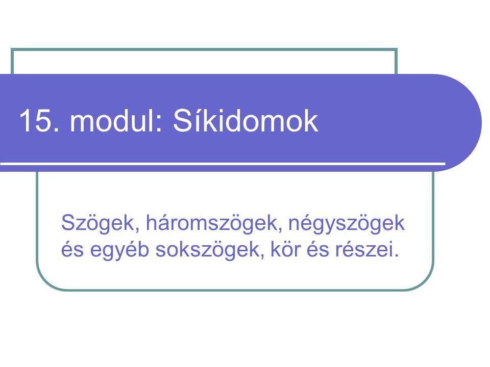 15. modul: Síkidomok Szögek, háromszögek, négyszögek és egyéb sokszögek, kör és részei.