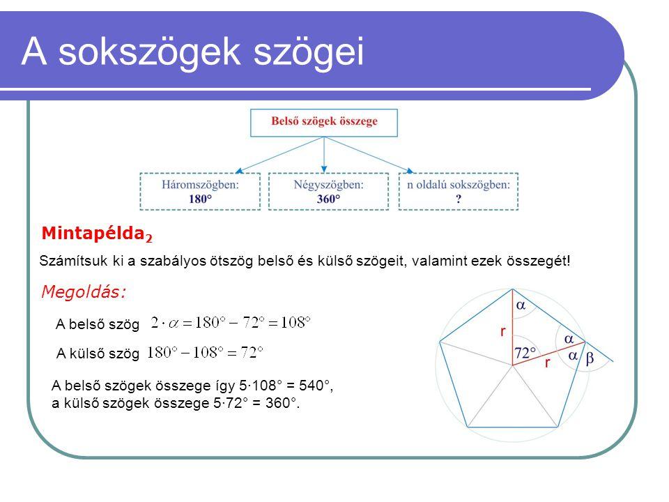 A sokszögek szögei Mintapélda 2 Számítsuk ki a szabályos ötszög belső és külső szögeit, valamint ezek összegét! Megoldás: A belső szögek összege így 5