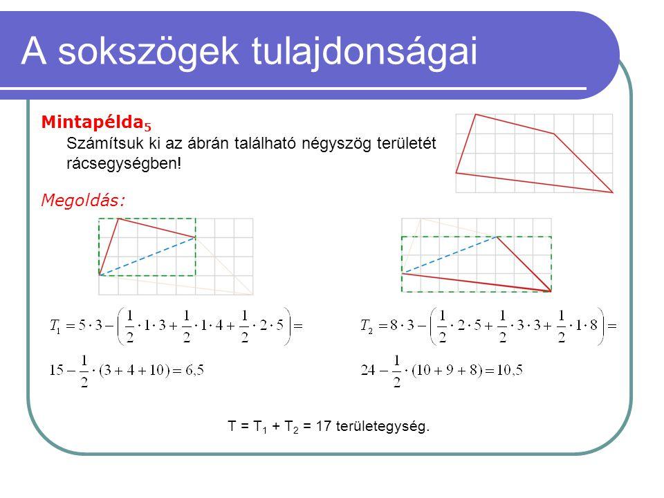 A sokszögek tulajdonságai Mintapélda 5 Megoldás: Számítsuk ki az ábrán található négyszög területét rácsegységben! T = T 1 + T 2 = 17 területegység.
