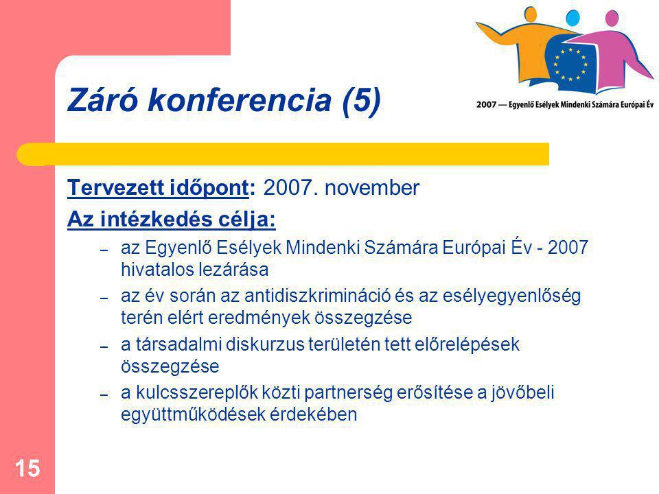 15 Záró konferencia (5) Tervezett időpont: 2007. november Az intézkedés célja: – az Egyenlő Esélyek Mindenki Számára Európai Év - 2007 hivatalos lezár