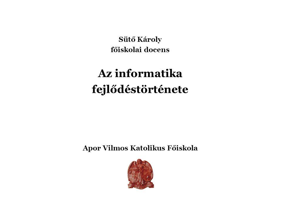 Sütő Károly főiskolai docens Az informatika fejlődéstörténete Apor Vilmos Katolikus Főiskola 2004