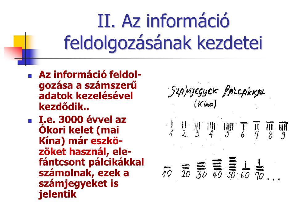 II. Az információ feldolgozásának kezdetei Az információ feldol- gozása a számszerű adatok kezelésével kezdődik.. I.e. 3000 évvel az Ókori kelet (mai