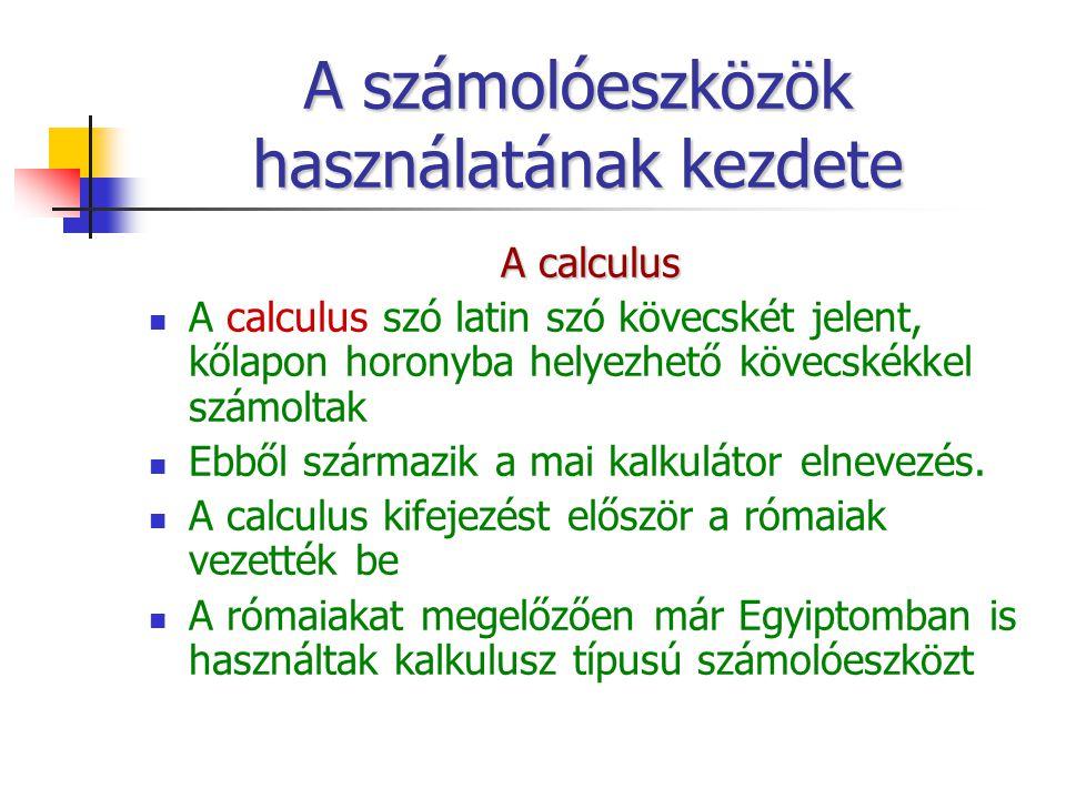 A számolóeszközök használatának kezdete A calculus A calculus szó latin szó kövecskét jelent, kőlapon horonyba helyezhető kövecskékkel számoltak Ebből származik a mai kalkulátor elnevezés.