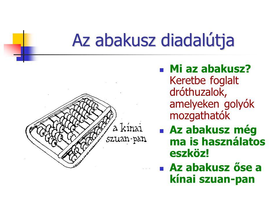 Az abakusz diadalútja Mi az abakusz? Keretbe foglalt dróthuzalok, amelyeken golyók mozgathatók Az abakusz még ma is használatos eszköz! Az abakusz őse
