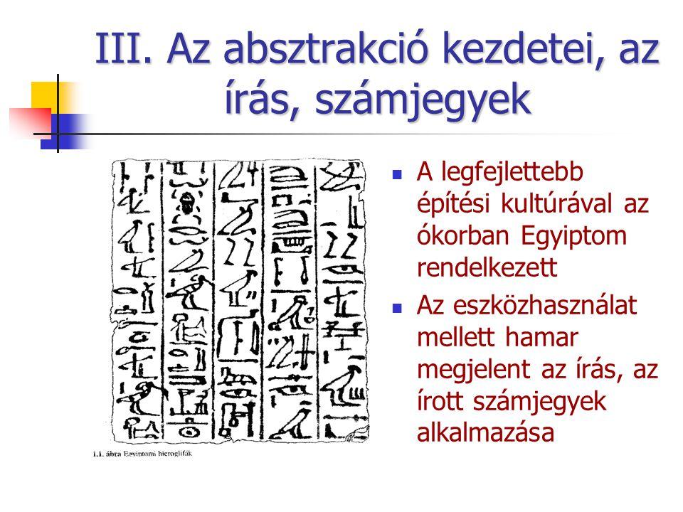 III. Az absztrakció kezdetei, az írás, számjegyek A legfejlettebb építési kultúrával az ókorban Egyiptom rendelkezett Az eszközhasználat mellett hamar