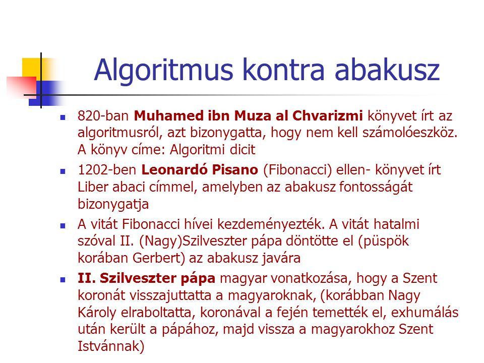 Algoritmus kontra abakusz 820-ban Muhamed ibn Muza al Chvarizmi könyvet írt az algoritmusról, azt bizonygatta, hogy nem kell számolóeszköz.