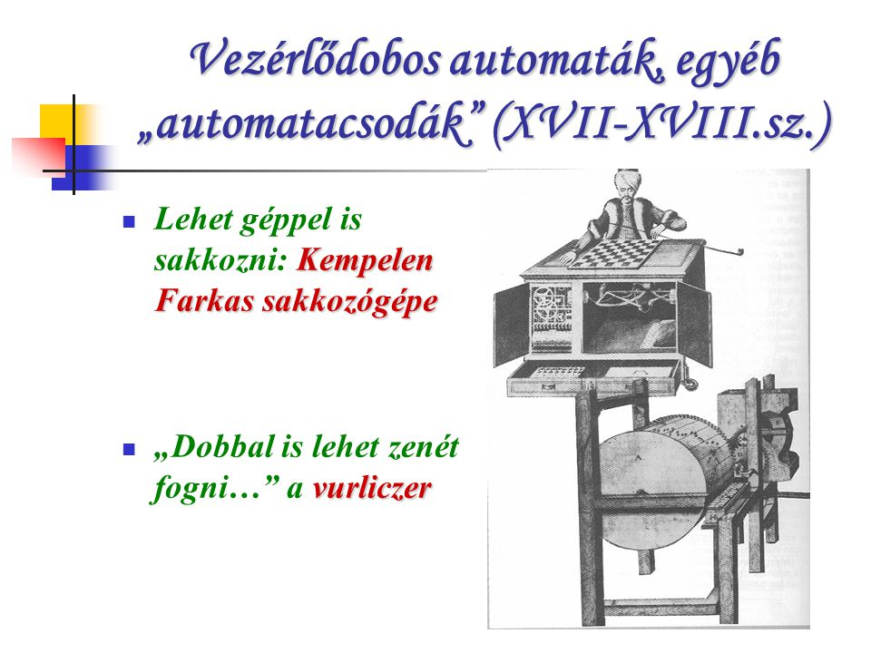 """Vezérlődobos automaták, egyéb """"automatacsodák (XVII-XVIII.sz.) Kempelen Farkas sakkozógépe Lehet géppel is sakkozni: Kempelen Farkas sakkozógépe vurliczer """"Dobbal is lehet zenét fogni… a vurliczer"""