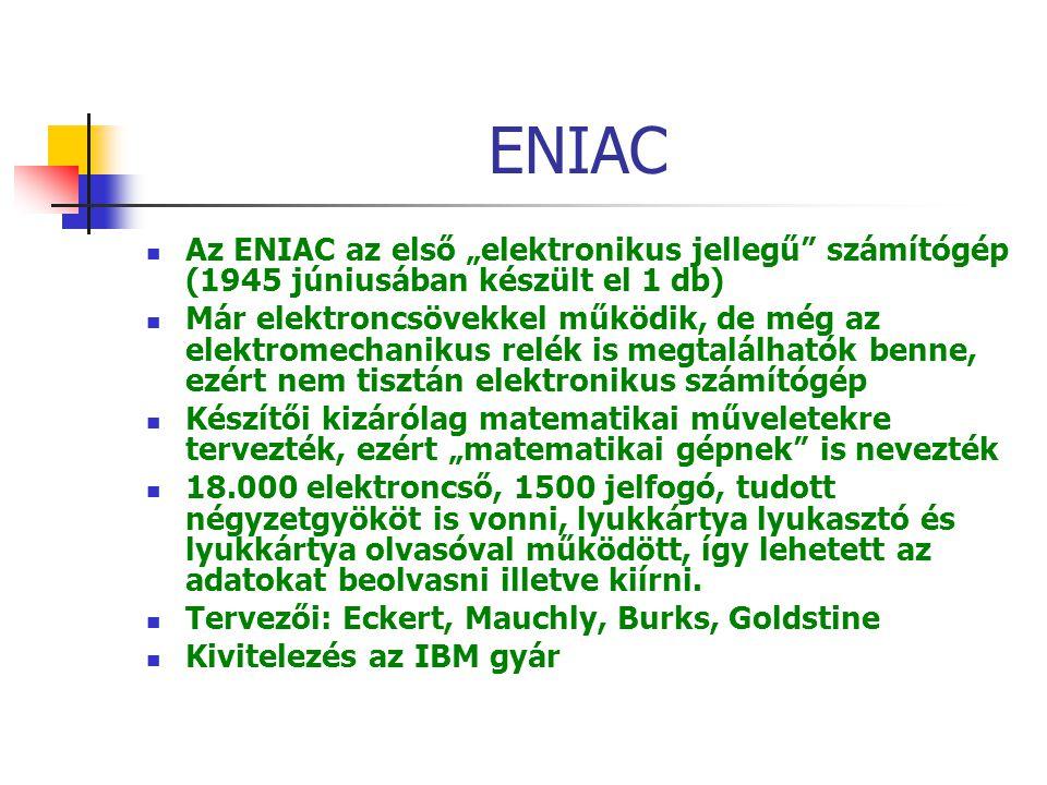 """ENIAC Az ENIAC az első """"elektronikus jellegű számítógép (1945 júniusában készült el 1 db) Már elektroncsövekkel működik, de még az elektromechanikus relék is megtalálhatók benne, ezért nem tisztán elektronikus számítógép Készítői kizárólag matematikai műveletekre tervezték, ezért """"matematikai gépnek is nevezték 18.000 elektroncső, 1500 jelfogó, tudott négyzetgyököt is vonni, lyukkártya lyukasztó és lyukkártya olvasóval működött, így lehetett az adatokat beolvasni illetve kiírni."""
