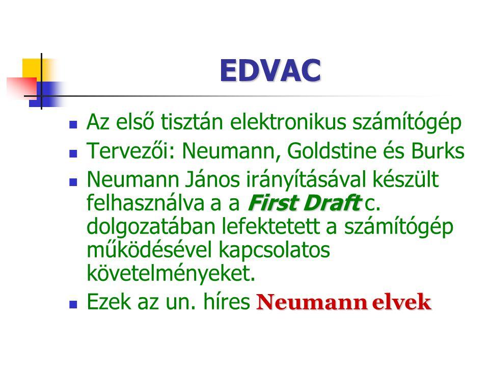 EDVAC Az első tisztán elektronikus számítógép Tervezői: Neumann, Goldstine és Burks First Draft Neumann János irányításával készült felhasználva a a F