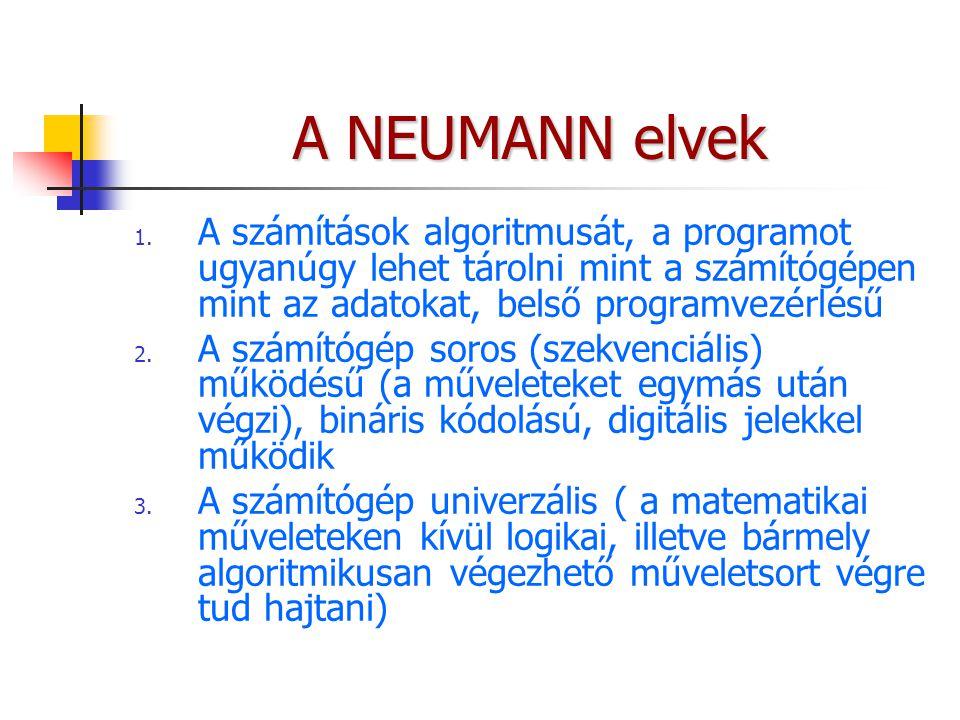 A NEUMANN elvek 1. A számítások algoritmusát, a programot ugyanúgy lehet tárolni mint a számítógépen mint az adatokat, belső programvezérlésű 2. A szá