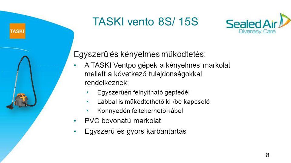 Technikai áttekintés 9 TASKI vento 8S TASKI vento 15S Hálózati csatlakozó hossza (m) 10.5 Szívócső hossza (m)2.2 SzívófejFém Munkaszélesség (mm)265280 Méretek (h x sz x m) (mm) 420x390x340420x390x480 Érintésvédelmi osztályII Légkimeneti szűrő opció Van Micro/ HEPA Option (y/n) NincsVan JóváhagyásokCE/ GS TASKI vento 8S TASKI vento 15S Porzsák kapacitása (l)815 Porzsák anyaga (Papír / Gyapjú) Mindkettő Névleges fogyasztás (W)1000 Hálózati feszültség (V)220/240 Gép súlya (kg)68 Zajszint (db(A))59 Zajkibocsátás [dB]7576 Max.