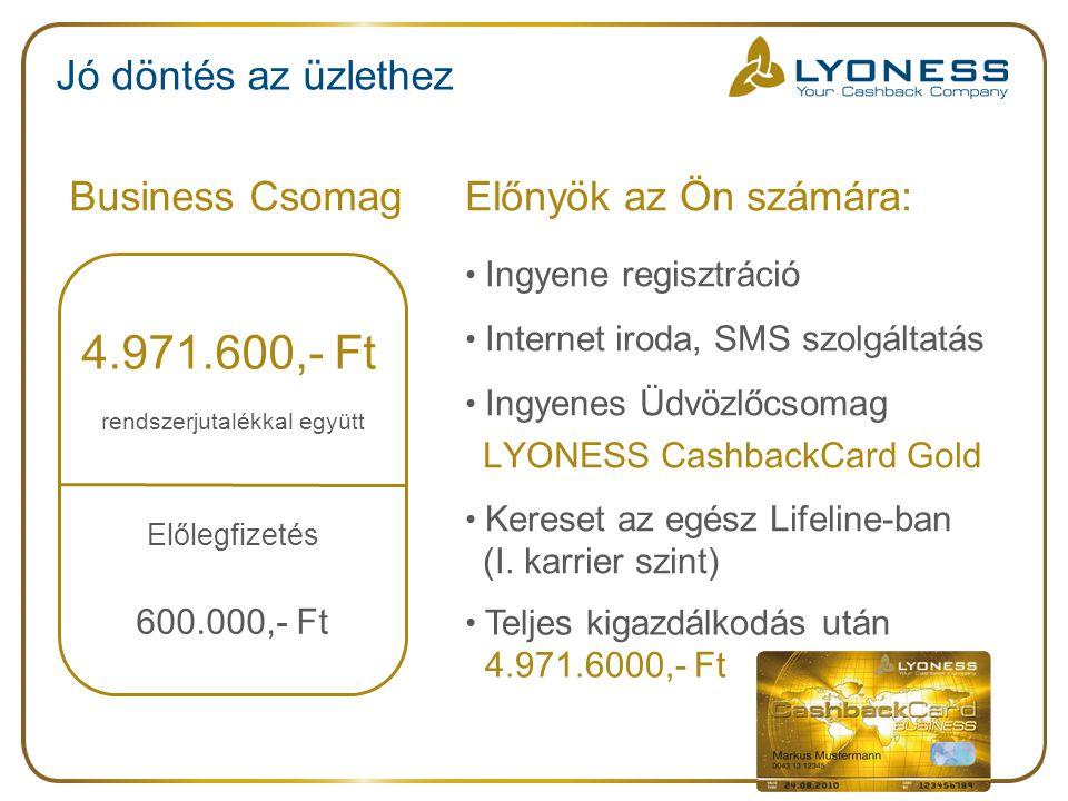 Jó döntés az üzlethez Business CsomagElőnyök az Ön számára: Ingyene regisztráció Internet iroda, SMS szolgáltatás Ingyenes Üdvözlőcsomag LYONESS CashbackCard Gold Kereset az egész Lifeline-ban (I.