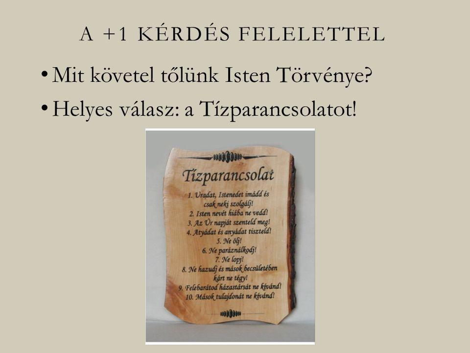 A +1 KÉRDÉS FELELETTEL Mit követel tőlünk Isten Törvénye? Helyes válasz: a Tízparancsolatot!