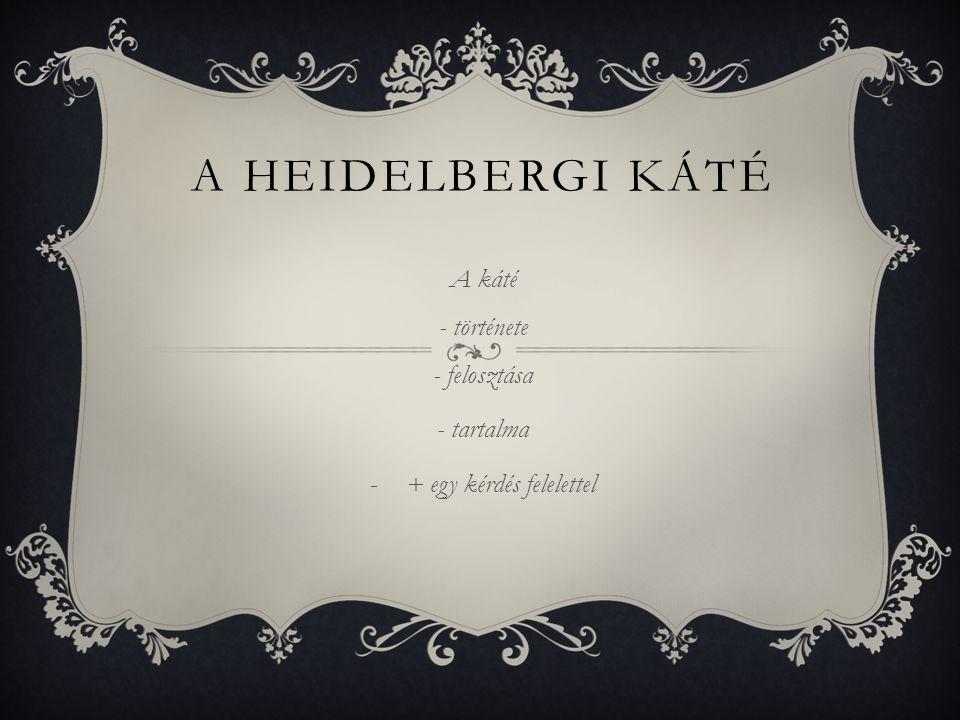 A HEIDELBERGI KÁTÉ A káté - története - felosztása - tartalma -+ egy kérdés felelettel