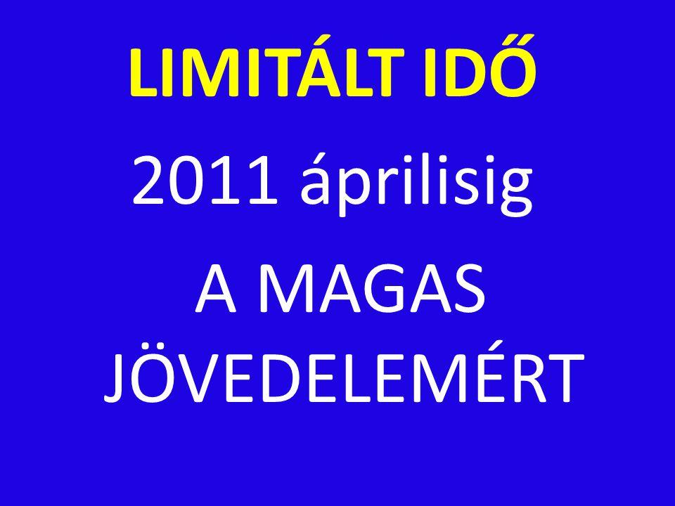 LIMITÁLT IDŐ 2011 áprilisig A MAGAS JÖVEDELEMÉRT