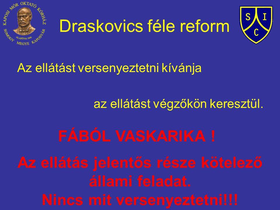 Draskovics féle reform Az ellátást versenyeztetni kívánja az ellátást végzőkön keresztül. FÁBÓL VASKARIKA ! Az ellátás jelentős része kötelező állami