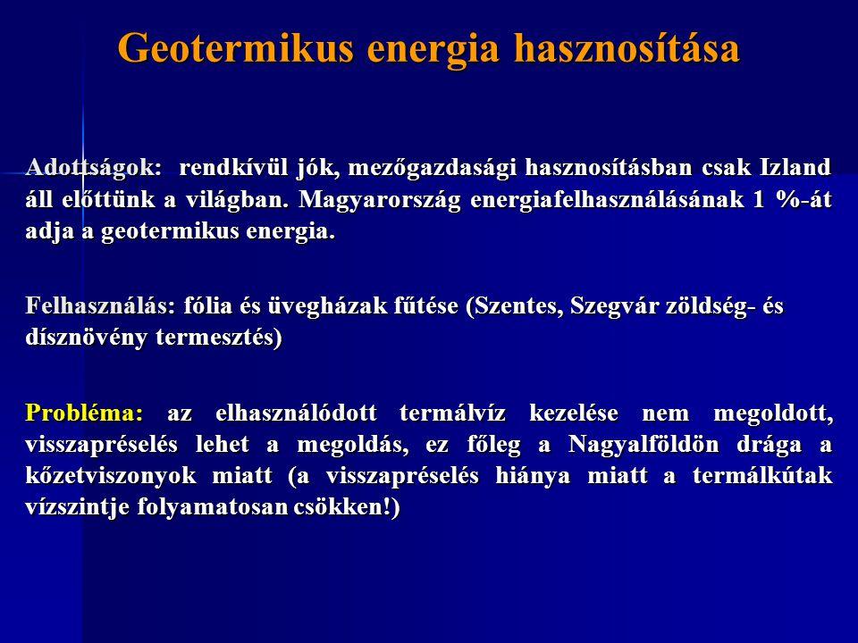 Geotermikus energia hasznosítása Adottságok: rendkívül jók, mezőgazdasági hasznosításban csak Izland áll előttünk a világban. Magyarország energiafelh