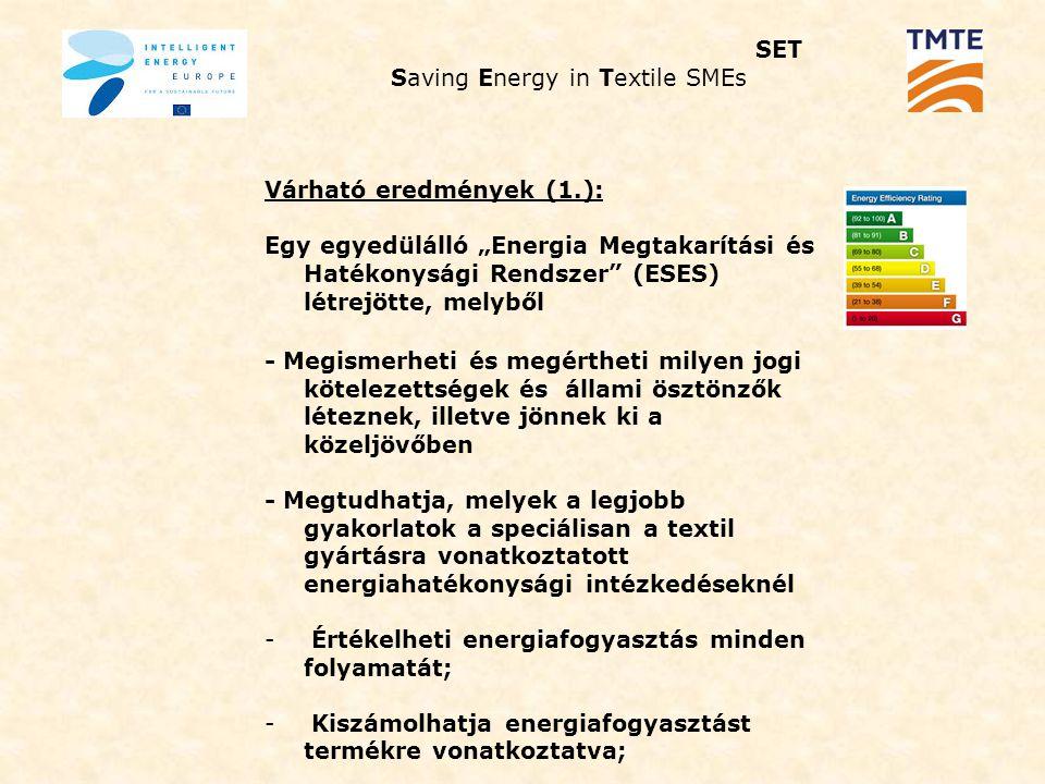 """SET Saving Energy in Textile SMEs Várható eredmények (1.): Egy egyedülálló """"Energia Megtakarítási és Hatékonysági Rendszer (ESES) létrejötte, melyből - Megismerheti és megértheti milyen jogi kötelezettségek és állami ösztönzők léteznek, illetve jönnek ki a közeljövőben - Megtudhatja, melyek a legjobb gyakorlatok a speciálisan a textil gyártásra vonatkoztatott energiahatékonysági intézkedéseknél - Értékelheti energiafogyasztás minden folyamatát; - Kiszámolhatja energiafogyasztást termékre vonatkoztatva;"""
