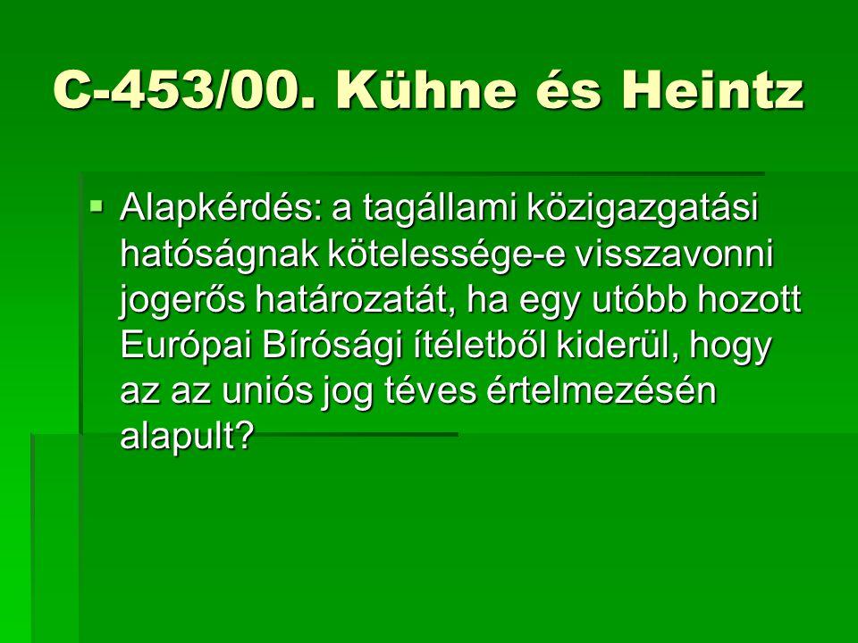 C-453/00. Kühne és Heintz  Alapkérdés: a tagállami közigazgatási hatóságnak kötelessége-e visszavonni jogerős határozatát, ha egy utóbb hozott Európa